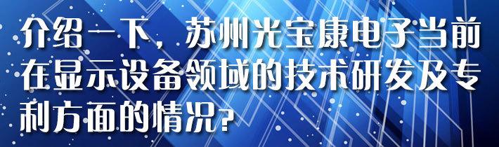 介绍一下,苏州光宝康电子当前在显示设备领域的技术研发及专利方面的情况?
